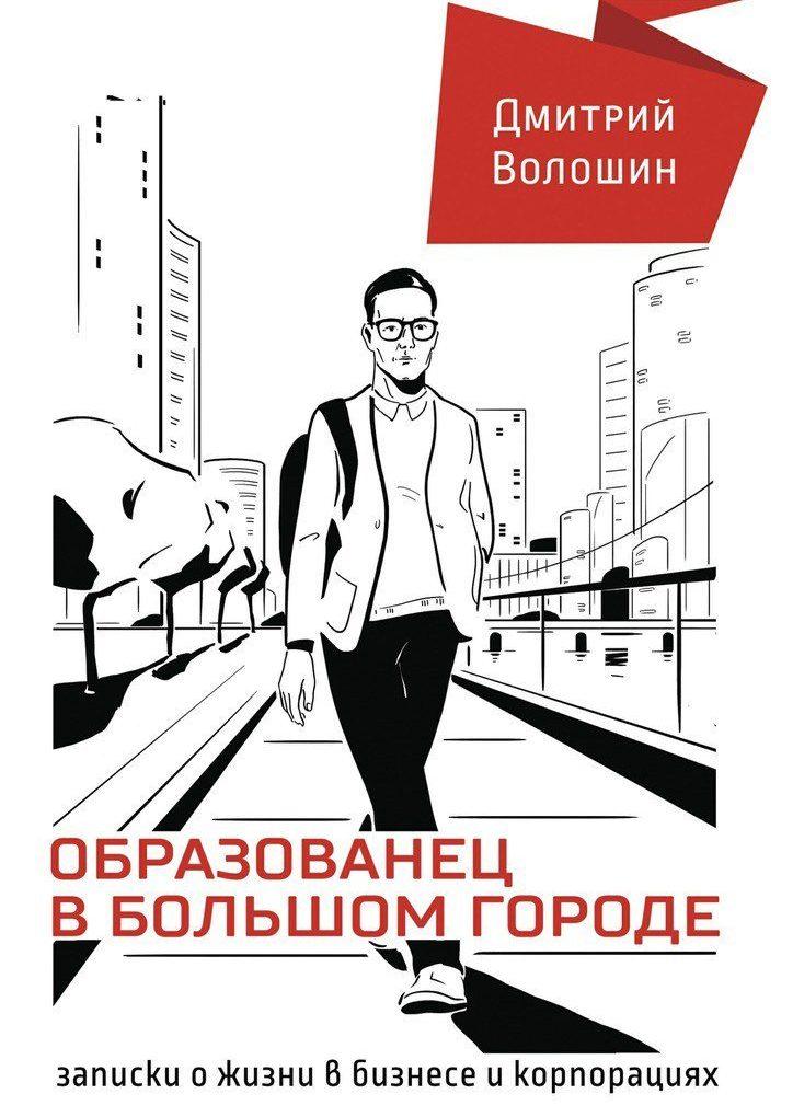 Дмитрий Волошин. Образованец в большом городе. Записки о жизни в бизнесе и корпорациях