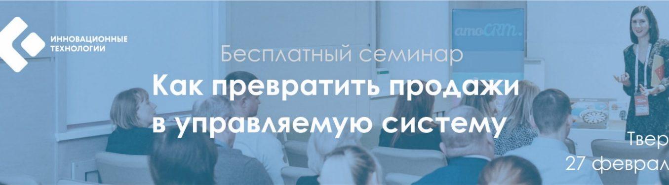 27 февраля 2019  - бесплатный семинар «Как превратить продажи в управляемую систему». Начало в 14.00 (пр-кт Победы, д. 14, Центр развития Бизнеса Сбербанка)
